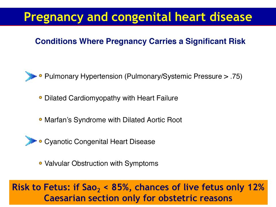 Risk to Fetus: if Sao 2 < 85%, chances of live fetus only 12% Caesarian section only for obstetric reasons Pregnancy and congenital heart disease