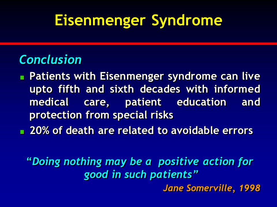 Eisenmenger Syndrome Conclusion Patients with Eisenmenger syndrome can live upto fifth and sixth decades with informed medical care, patient education