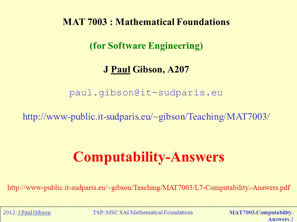 2012: J Paul GibsonTSP: MSC SAI Mathematical FoundationsMAT7003.Computability- Answers.1 MAT 7003 : Mathematical Foundations (for Software Engineering) J Paul Gibson, A207 paul.gibson@it-sudparis.eu http://www-public.it-sudparis.eu/~gibson/Teaching/MAT7003/ Computability-Answers http://www-public.it-sudparis.eu/~gibson/Teaching/MAT7003/L7-Computability.-Answers.pdf