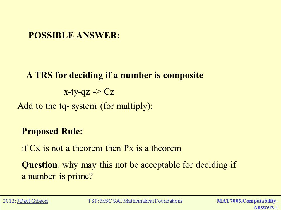 2012: J Paul GibsonTSP: MSC SAI Mathematical FoundationsMAT7003.Computability- Answers.3 A TRS for deciding if a number is composite x-ty-qz -> Cz Add to the tq- system (for multiply): Proposed Rule: if Cx is not a theorem then Px is a theorem Question: why may this not be acceptable for deciding if a number is prime.
