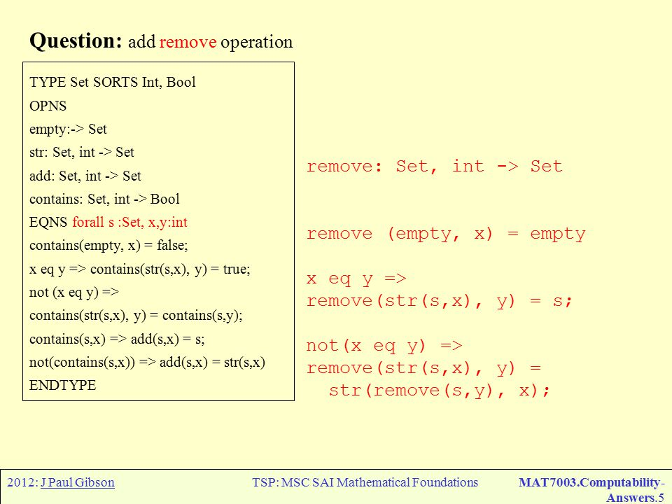 2012: J Paul GibsonTSP: MSC SAI Mathematical FoundationsMAT7003.Computability- Answers.5 Question: add remove operation TYPE Set SORTS Int, Bool OPNS empty:-> Set str: Set, int -> Set add: Set, int -> Set contains: Set, int -> Bool EQNS forall s :Set, x,y:int contains(empty, x) = false; x eq y => contains(str(s,x), y) = true; not (x eq y) => contains(str(s,x), y) = contains(s,y); contains(s,x) => add(s,x) = s; not(contains(s,x)) => add(s,x) = str(s,x) ENDTYPE remove: Set, int -> Set remove (empty, x) = empty x eq y => remove(str(s,x), y) = s; not(x eq y) => remove(str(s,x), y) = str(remove(s,y), x);