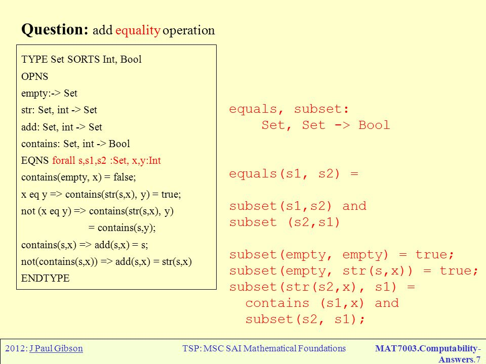 2012: J Paul GibsonTSP: MSC SAI Mathematical FoundationsMAT7003.Computability- Answers.7 Question: add equality operation TYPE Set SORTS Int, Bool OPNS empty:-> Set str: Set, int -> Set add: Set, int -> Set contains: Set, int -> Bool EQNS forall s,s1,s2 :Set, x,y:Int contains(empty, x) = false; x eq y => contains(str(s,x), y) = true; not (x eq y) => contains(str(s,x), y) = contains(s,y); contains(s,x) => add(s,x) = s; not(contains(s,x)) => add(s,x) = str(s,x) ENDTYPE equals, subset: Set, Set -> Bool equals(s1, s2) = subset(s1,s2) and subset (s2,s1) subset(empty, empty) = true; subset(empty, str(s,x)) = true; subset(str(s2,x), s1) = contains (s1,x) and subset(s2, s1);