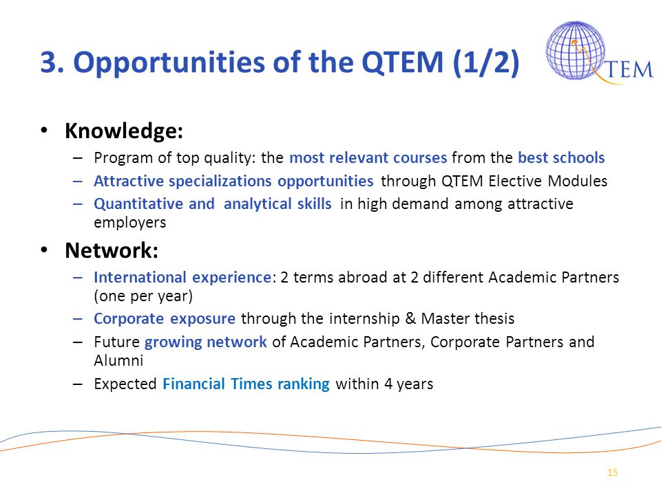 3. Opportunities of the QTEM (1/2) Knowledge: – Program of top quality: the most relevant courses from the best schools – Attractive specializations o