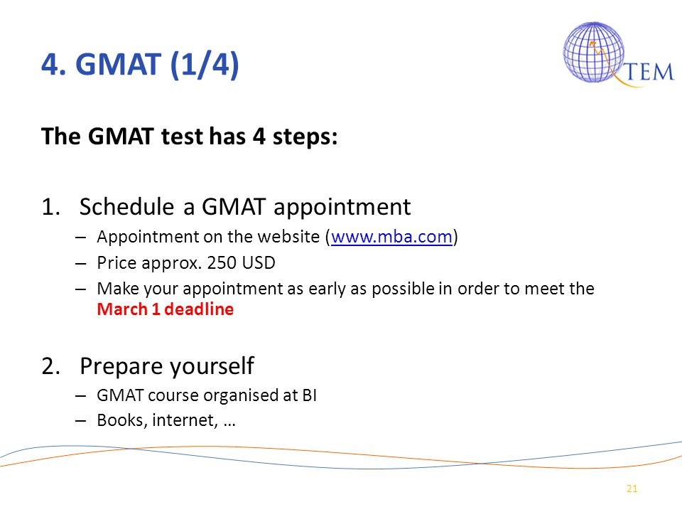 4. GMAT (1/4) The GMAT test has 4 steps: 1.Schedule a GMAT appointment – Appointment on the website (www.mba.com)www.mba.com – Price approx. 250 USD –