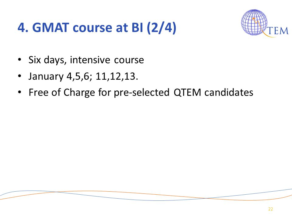 4. GMAT course at BI (2/4) Six days, intensive course January 4,5,6; 11,12,13. Free of Charge for pre-selected QTEM candidates 22