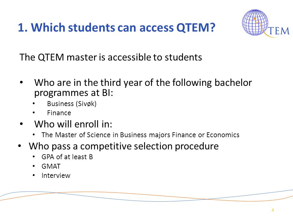 1. Which students can access QTEM? The QTEM master is accessible to students Who are in the third year of the following bachelor programmes at BI: Bus