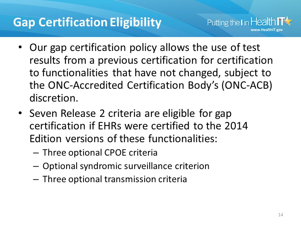 Gap Certification Eligibility Our gap certification policy allows the use of test results from a previous certification for certification to functionalities that have not changed, subject to the ONC-Accredited Certification Body's (ONC-ACB) discretion.