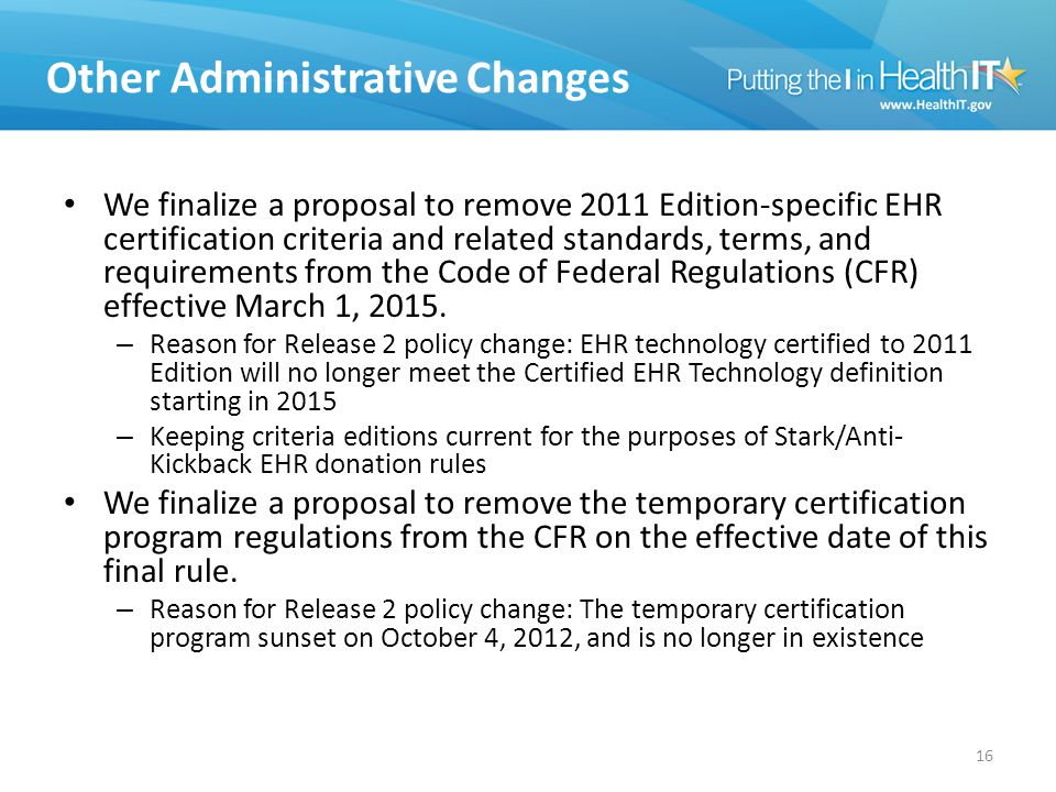 Other Administrative Changes We finalize a proposal to remove 2011 Edition-specific EHR certification criteria and related standards, terms, and requirements from the Code of Federal Regulations (CFR) effective March 1, 2015.