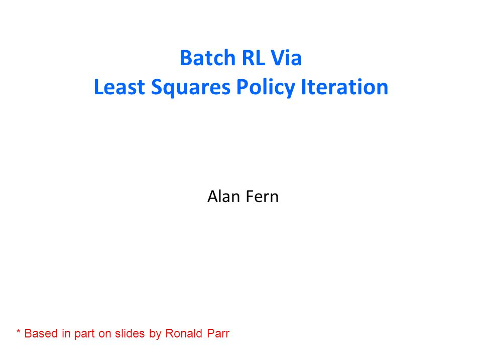 Batch RL Via Least Squares Policy Iteration Alan Fern * Based in part on slides by Ronald Parr