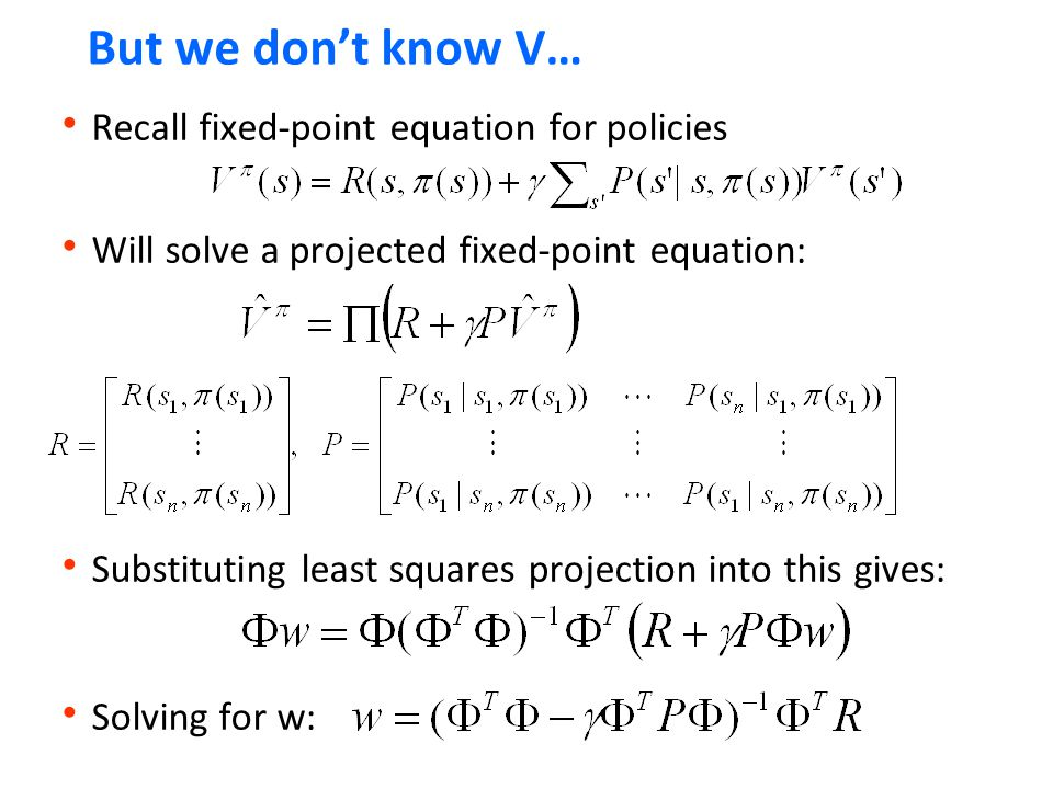 But we don't know V…  Recall fixed-point equation for policies  Will solve a projected fixed-point equation:  Substituting least squares projection into this gives:  Solving for w: