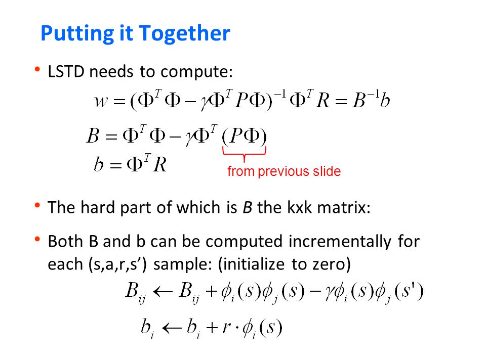Putting it Together  LSTD needs to compute:  The hard part of which is B the kxk matrix:  Both B and b can be computed incrementally for each (s,a,r,s') sample: (initialize to zero) from previous slide