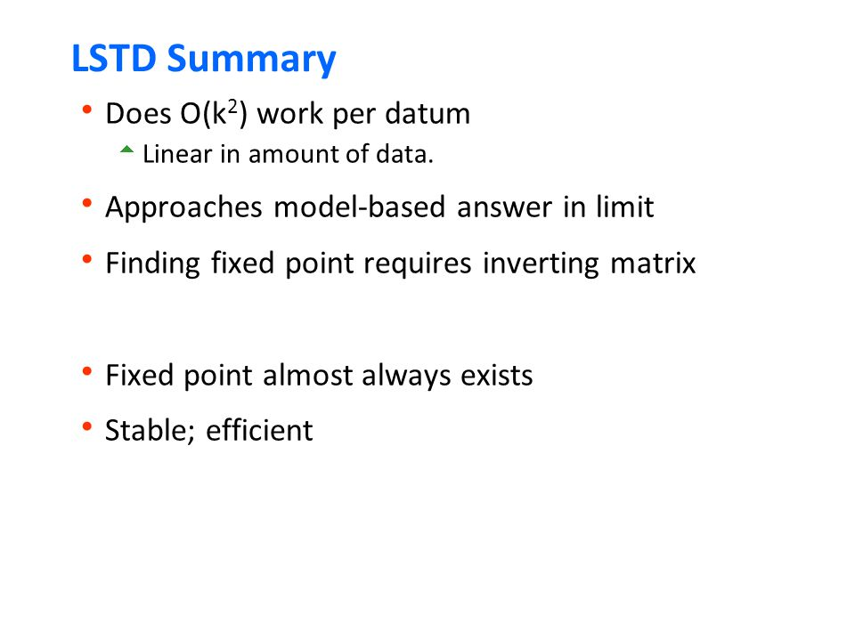 LSTD Summary  Does O(k 2 ) work per datum  Linear in amount of data.