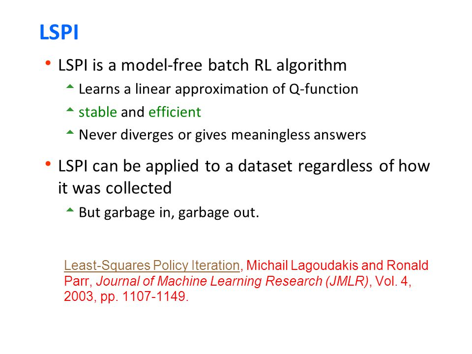 LSPI  LSPI is a model-free batch RL algorithm  Learns a linear approximation of Q-function  stable and efficient  Never diverges or gives meaningless answers  LSPI can be applied to a dataset regardless of how it was collected  But garbage in, garbage out.