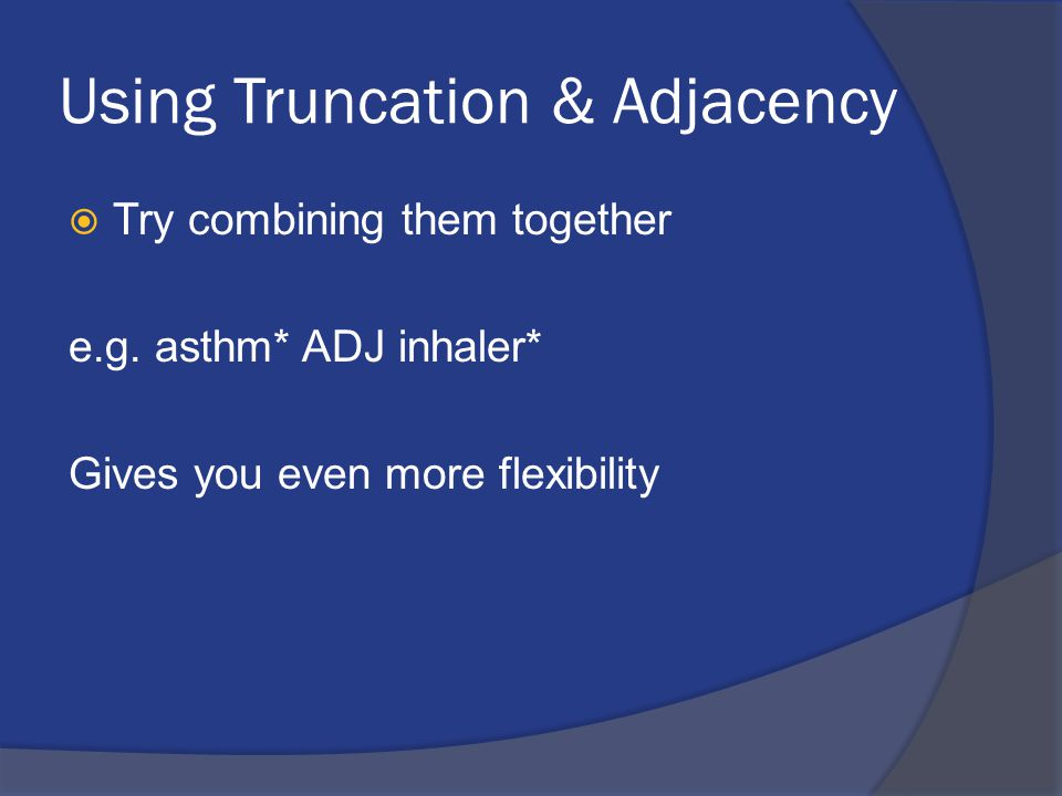 Using Truncation & Adjacency  Try combining them together e.g. asthm* ADJ inhaler* Gives you even more flexibility