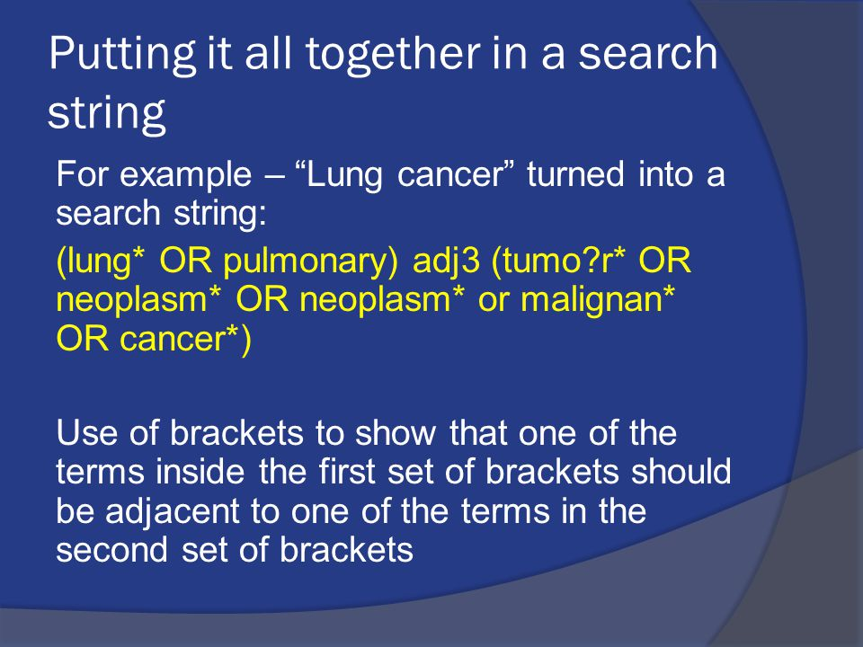 "Putting it all together in a search string For example – ""Lung cancer"" turned into a search string: (lung* OR pulmonary) adj3 (tumo?r* OR neoplasm* OR"