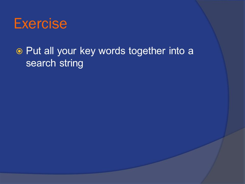 Exercise  Put all your key words together into a search string