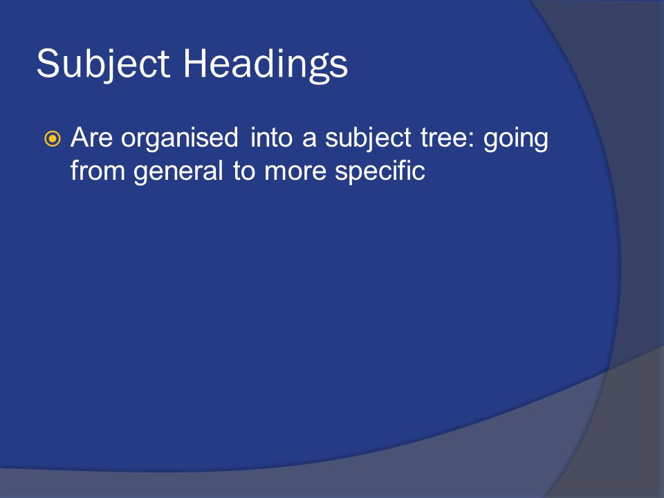 Subject Headings  Are organised into a subject tree: going from general to more specific