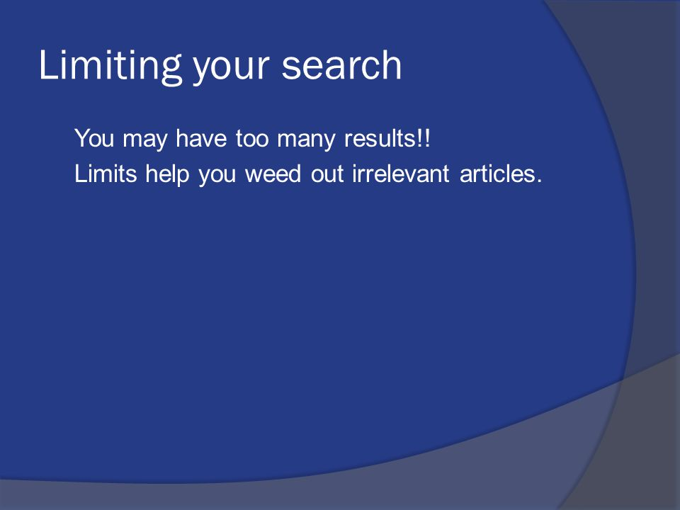 Limiting your search You may have too many results!! Limits help you weed out irrelevant articles.
