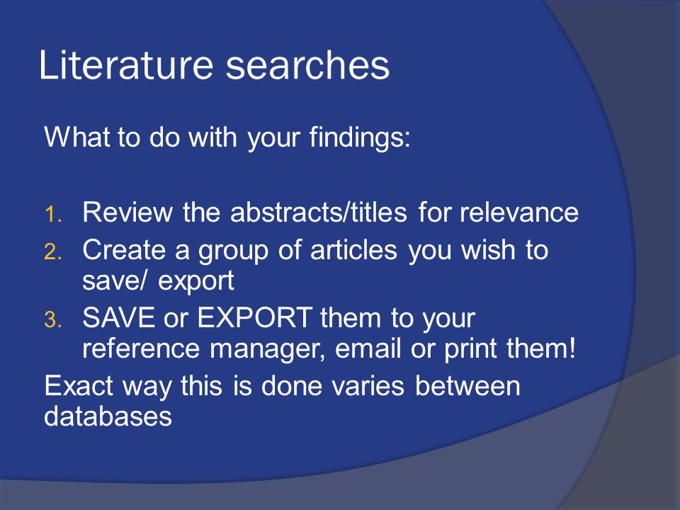 Literature searches What to do with your findings: 1. Review the abstracts/titles for relevance 2. Create a group of articles you wish to save/ export