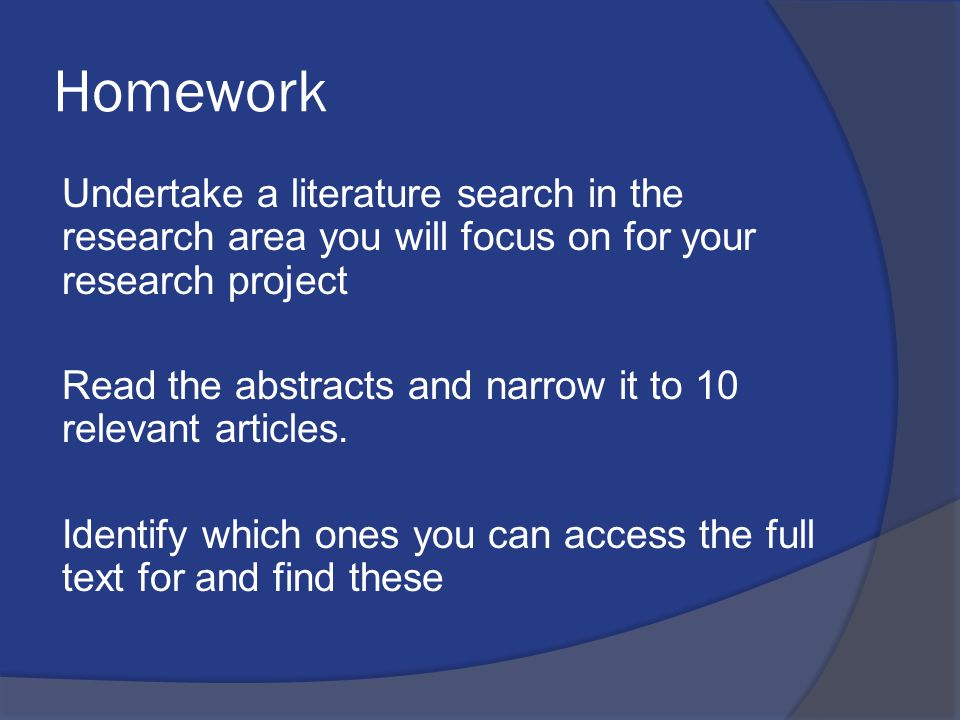 Homework Undertake a literature search in the research area you will focus on for your research project Read the abstracts and narrow it to 10 relevan