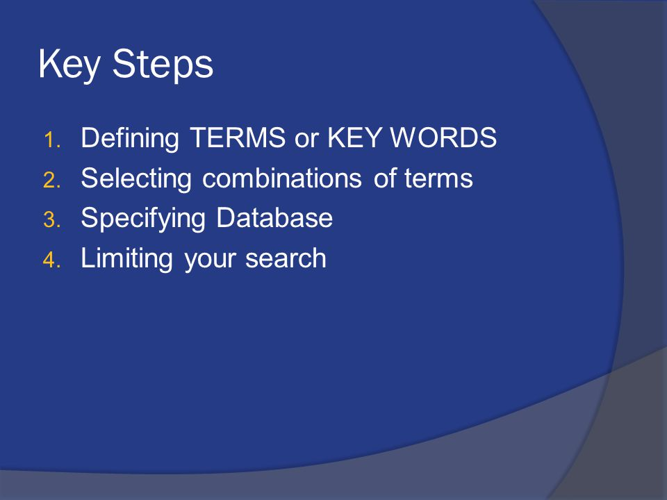 Key Steps 1. Defining TERMS or KEY WORDS 2. Selecting combinations of terms 3. Specifying Database 4. Limiting your search