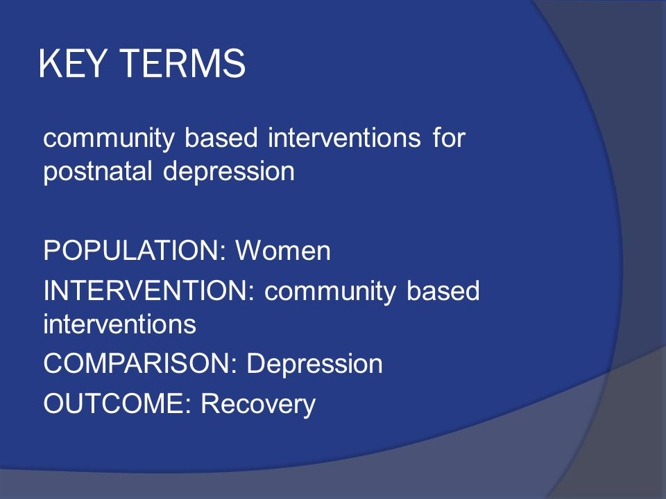 KEY TERMS community based interventions for postnatal depression POPULATION: Women INTERVENTION: community based interventions COMPARISON: Depression
