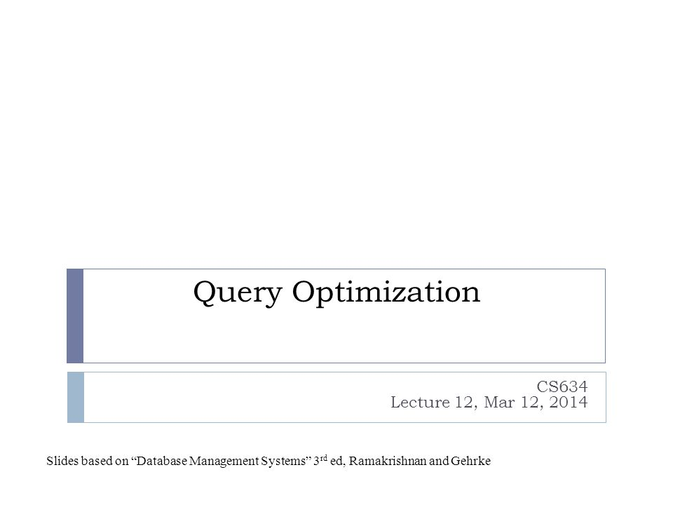 System R Optimizer  Developed at IBM starting in the 1970's  Most widely used currently; works well for up to 10 joins  Cost estimation  Statistics maintained in system catalogs  Used to estimate cost of operations and result sizes  Query Plan Space  Only the space of left-deep plans is considered  Left-deep plans allow output of each operator to be pipelined into the next operator without storing it in a temporary relation  Cartesian products avoided
