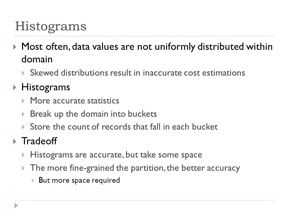 Histograms  Most often, data values are not uniformly distributed within domain  Skewed distributions result in inaccurate cost estimations  Histograms  More accurate statistics  Break up the domain into buckets  Store the count of records that fall in each bucket  Tradeoff  Histograms are accurate, but take some space  The more fine-grained the partition, the better accuracy  But more space required