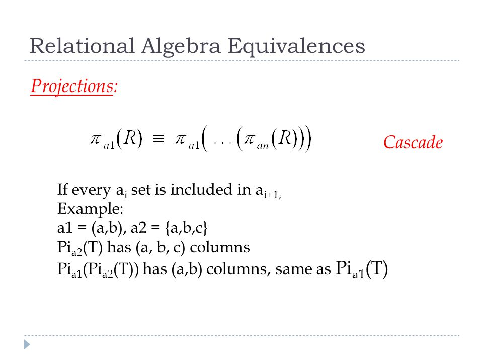 Relational Algebra Equivalences Projections: Cascade If every a i set is included in a i+1, Example: a1 = (a,b), a2 = {a,b,c} Pi a2 (T) has (a, b, c) columns Pi a1 (Pi a2 (T)) has (a,b) columns, same as Pi a1 (T)