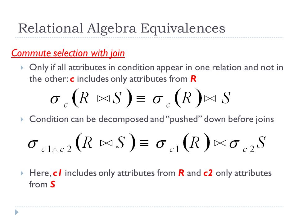Relational Algebra Equivalences Commute selection with join  Only if all attributes in condition appear in one relation and not in the other: c includes only attributes from R  Condition can be decomposed and pushed down before joins  Here, c1 includes only attributes from R and c2 only attributes from S