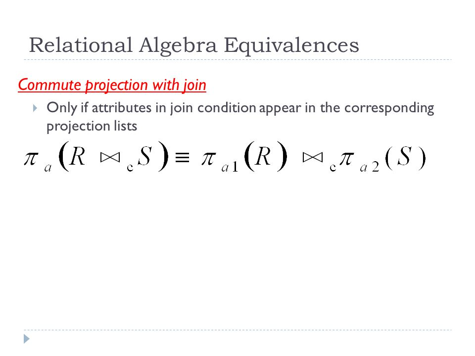 Relational Algebra Equivalences Commute projection with join  Only if attributes in join condition appear in the corresponding projection lists