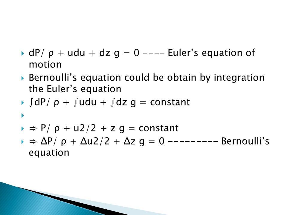  dP/ ρ + udu + dz g = 0 ---- Euler's equation of motion  Bernoulli's equation could be obtain by integration the Euler's equation  ∫dP/ ρ + ∫udu +