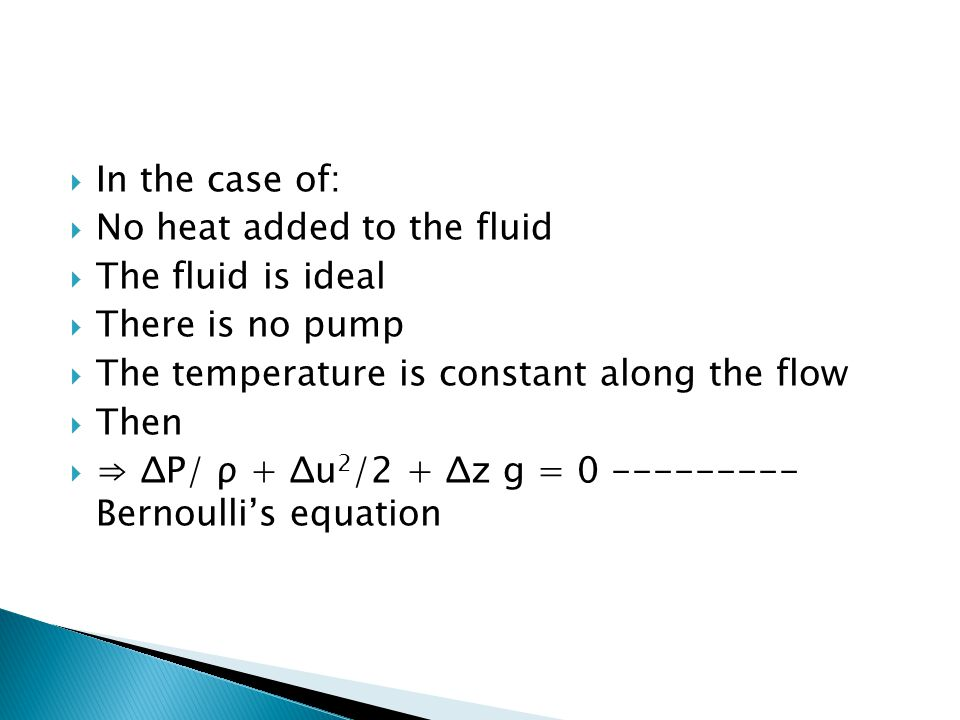  In the case of:  No heat added to the fluid  The fluid is ideal  There is no pump  The temperature is constant along the flow  Then  ⇒ ΔP/ ρ +