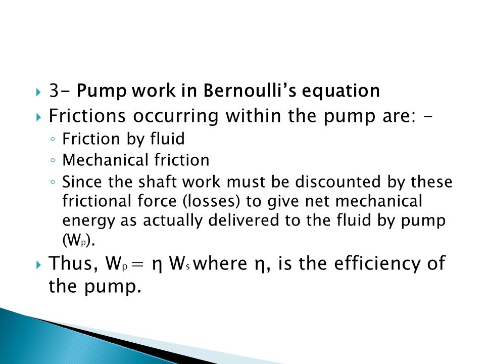  3- Pump work in Bernoulli's equation  Frictions occurring within the pump are: - ◦ Friction by fluid ◦ Mechanical friction ◦ Since the shaft work m