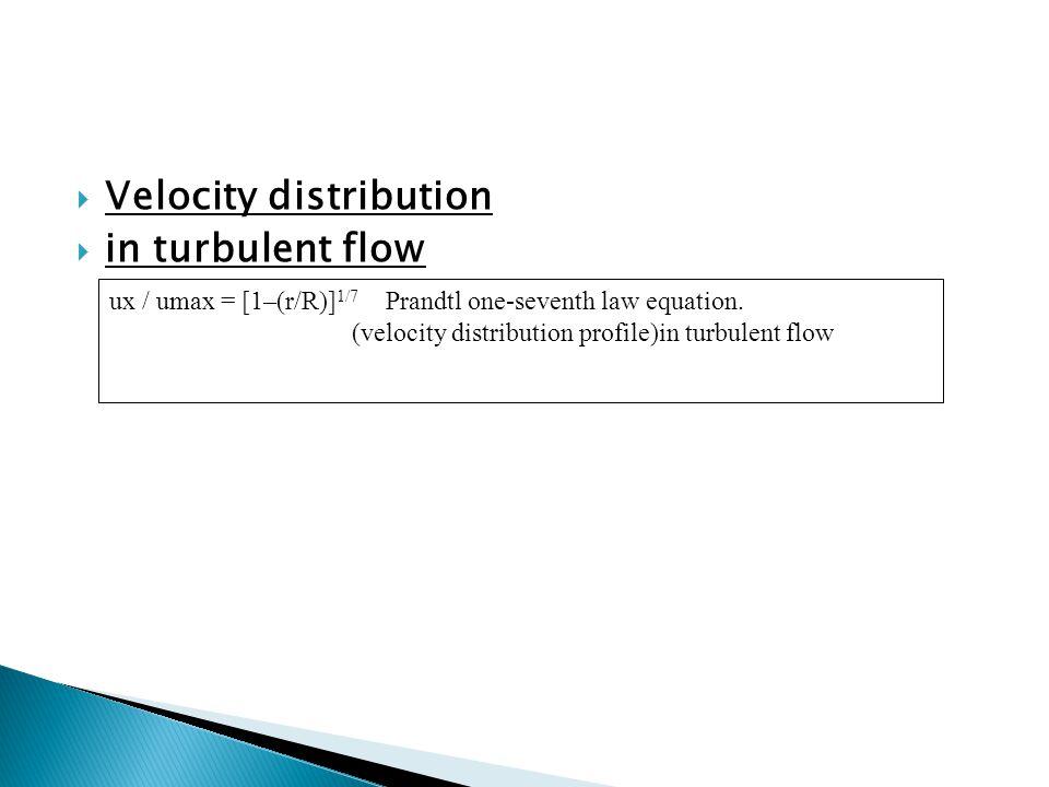  Velocity distribution  in turbulent flow ux / umax = [1–(r/R)] 1/7 Prandtl one-seventh law equation. (velocity distribution profile)in turbulent fl
