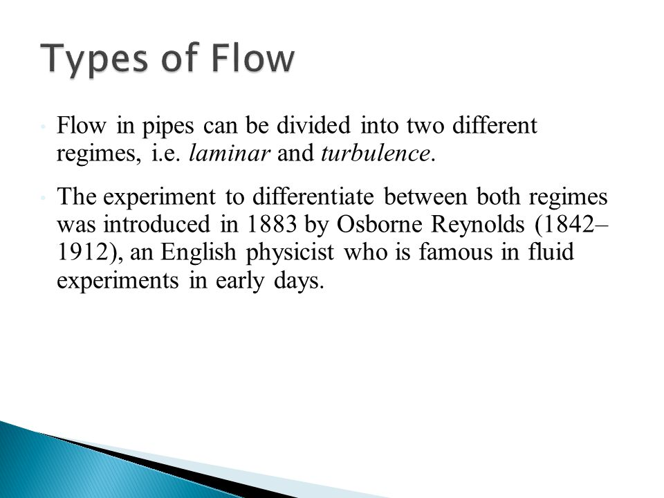 Flow in pipes can be divided into two different regimes, i.e. laminar and turbulence. The experiment to differentiate between both regimes was introdu