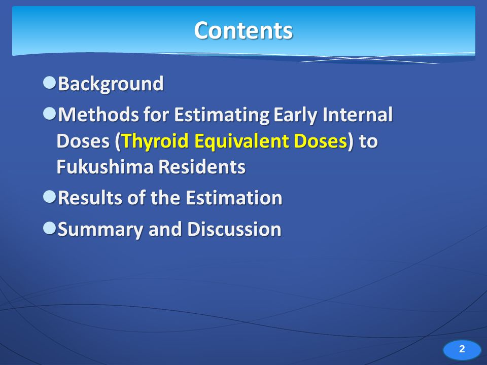 Background Background Methods for Estimating Early Internal Doses (Thyroid Equivalent Doses) to Fukushima Residents Methods for Estimating Early Internal Doses (Thyroid Equivalent Doses) to Fukushima Residents Results of the Estimation Results of the Estimation Summary and Discussion Summary and Discussion Contents 2