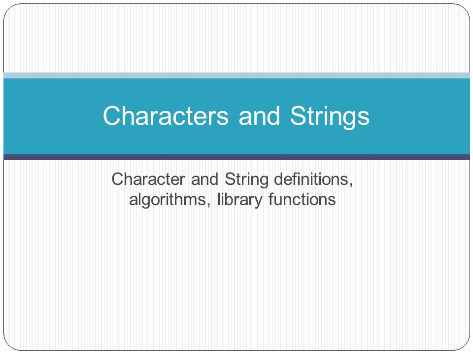 Character and String definitions, algorithms, library functions Characters and Strings
