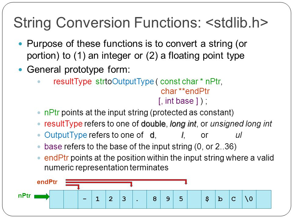 String Conversion Functions: Purpose of these functions is to convert a string (or portion) to (1) an integer or (2) a floating point type General prototype form: resultType strtoOutputType ( const char * nPtr, char **endPtr [, int base ] ) ; nPtr points at the input string (protected as constant) doublelong int resultType refers to one of double, long int, or unsigned long int dl OutputType refers to one of d, l, or ul base refers to the base of the input string (0, or 2..36) endPtr points at the position within the input string where a valid numeric representation terminates - 1 2 3.