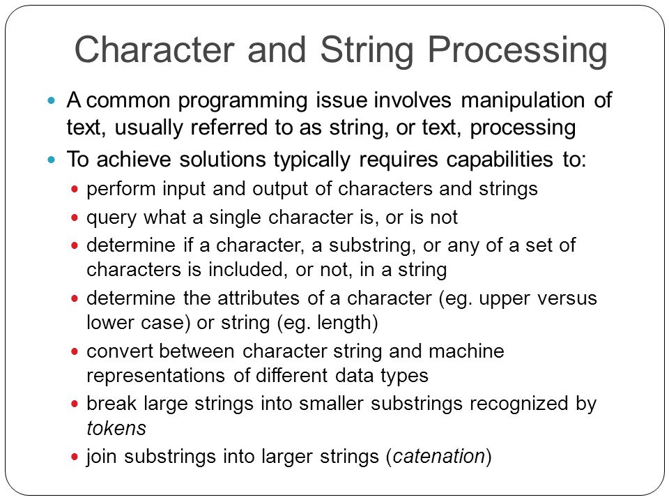 Character and String Processing A common programming issue involves manipulation of text, usually referred to as string, or text, processing To achieve solutions typically requires capabilities to: perform input and output of characters and strings query what a single character is, or is not determine if a character, a substring, or any of a set of characters is included, or not, in a string determine the attributes of a character (eg.