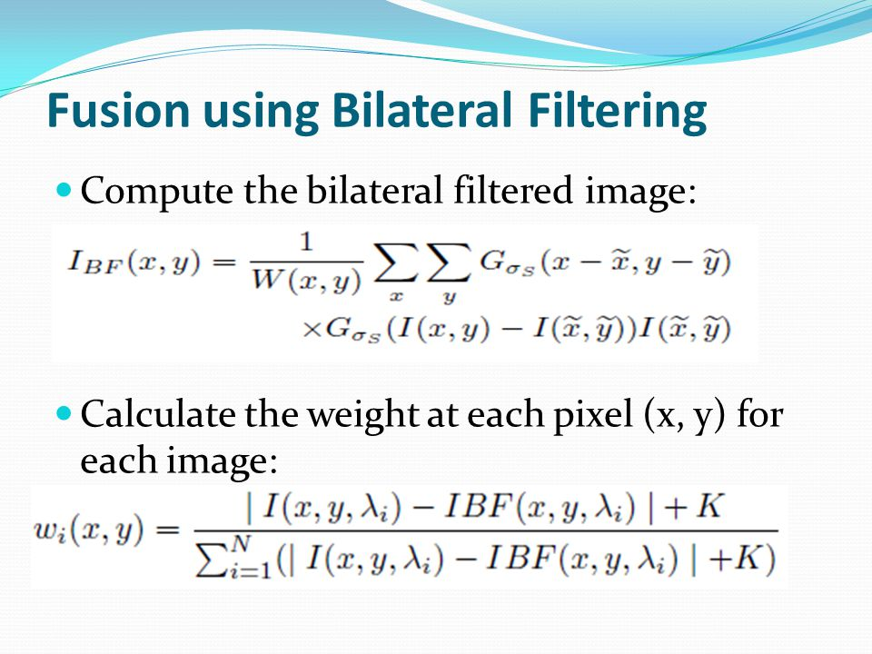 Fusion using Bilateral Filtering Compute the bilateral filtered image: Calculate the weight at each pixel (x, y) for each image: