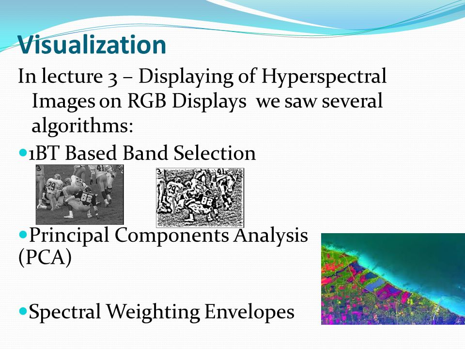 Visualization In lecture 3 – Displaying of Hyperspectral Images on RGB Displays we saw several algorithms: 1BT Based Band Selection Principal Components Analysis (PCA) Spectral Weighting Envelopes