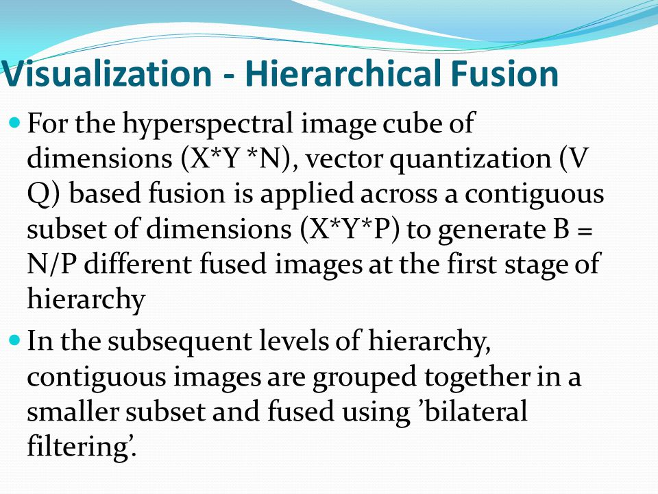Visualization - Hierarchical Fusion For the hyperspectral image cube of dimensions (X*Y *N), vector quantization (V Q) based fusion is applied across a contiguous subset of dimensions (X*Y*P) to generate B = N/P different fused images at the first stage of hierarchy In the subsequent levels of hierarchy, contiguous images are grouped together in a smaller subset and fused using 'bilateral filtering'.