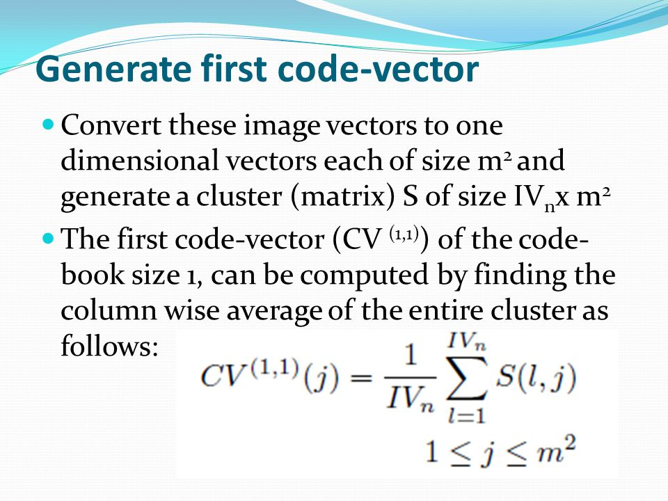 Generate first code-vector Convert these image vectors to one dimensional vectors each of size m 2 and generate a cluster (matrix) S of size IV n x m 2 The first code-vector (CV (1,1) ) of the code- book size 1, can be computed by finding the column wise average of the entire cluster as follows: