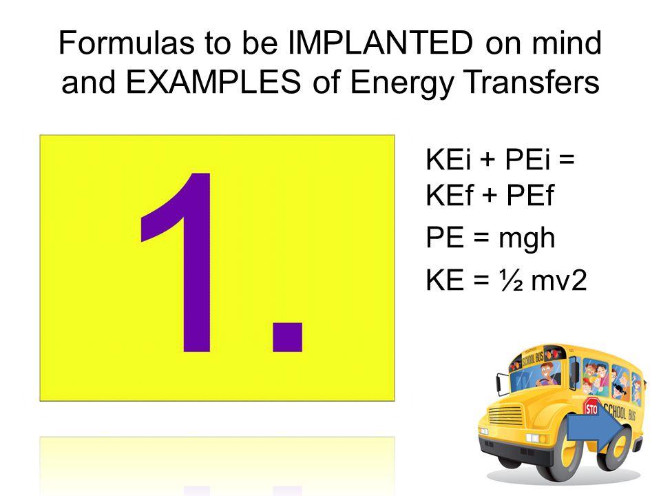 KEi + PEi = KEf + PEf PE = mgh KE = ½ mv2 Formulas to be IMPLANTED on mind and EXAMPLES of Energy Transfers