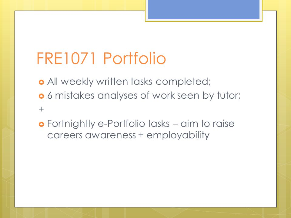 FRE1071 Portfolio  All weekly written tasks completed;  6 mistakes analyses of work seen by tutor; +  Fortnightly e-Portfolio tasks – aim to raise careers awareness + employability