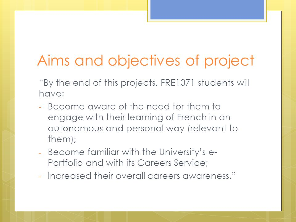 Aims and objectives of project By the end of this projects, FRE1071 students will have: - Become aware of the need for them to engage with their learning of French in an autonomous and personal way (relevant to them); - Become familiar with the University's e- Portfolio and with its Careers Service; - Increased their overall careers awareness.
