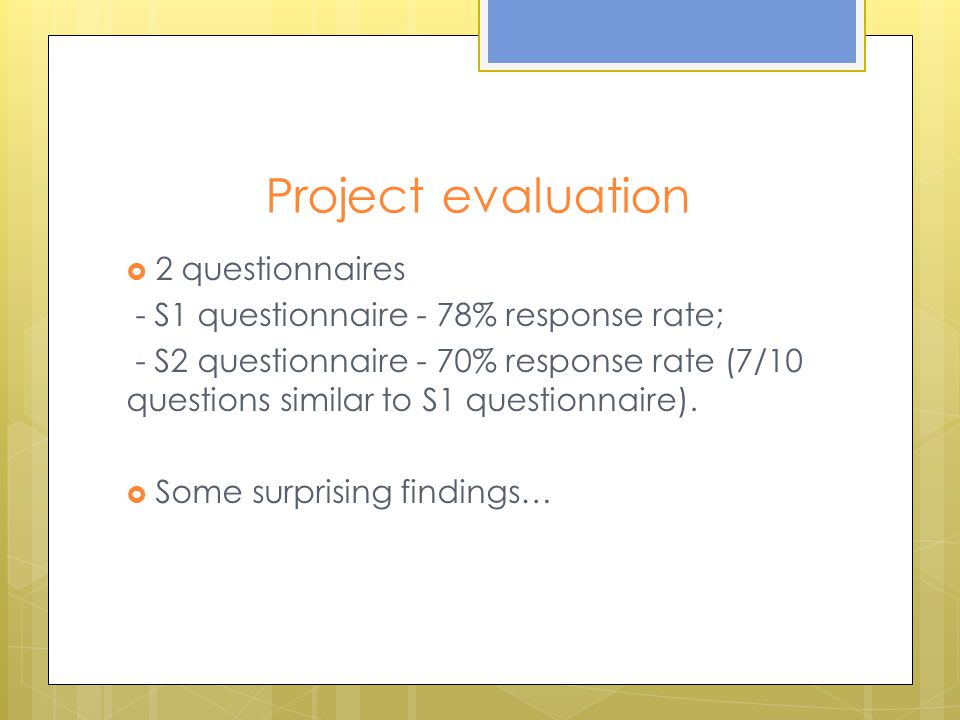 Project evaluation  2 questionnaires - S1 questionnaire - 78% response rate; - S2 questionnaire - 70% response rate (7/10 questions similar to S1 questionnaire).