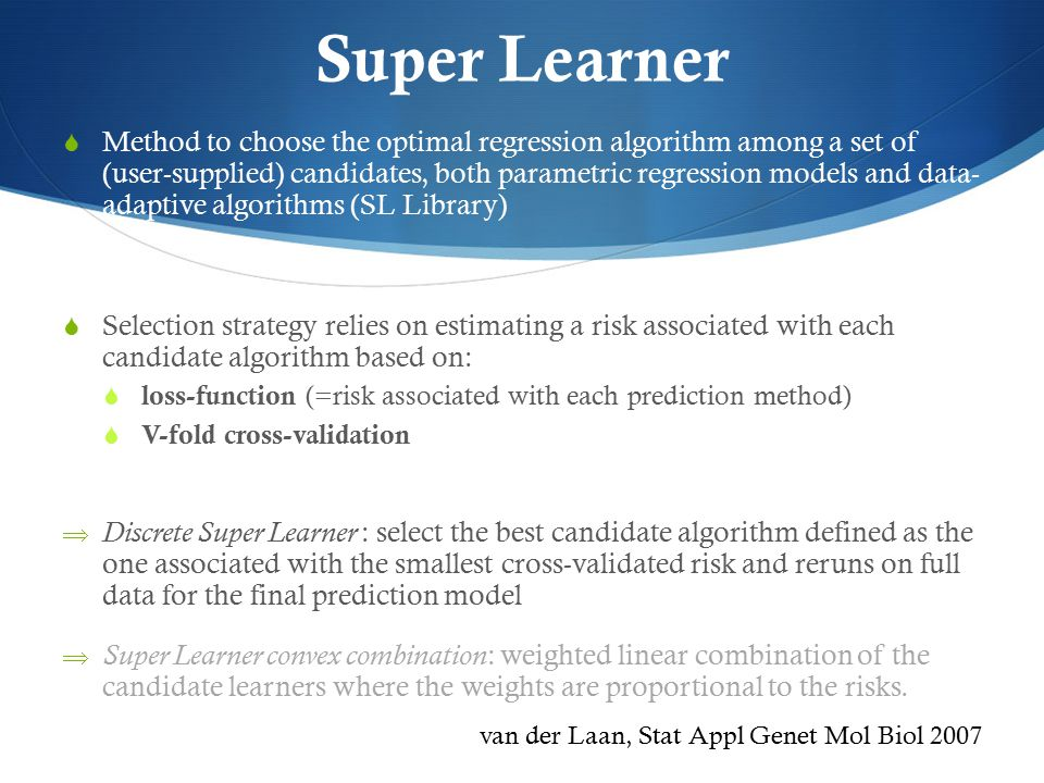 Super Learner  Method to choose the optimal regression algorithm among a set of (user-supplied) candidates, both parametric regression models and data- adaptive algorithms (SL Library)  Selection strategy relies on estimating a risk associated with each candidate algorithm based on:  loss-function (=risk associated with each prediction method)  V-fold cross-validation  Discrete Super Learner : select the best candidate algorithm defined as the one associated with the smallest cross-validated risk and reruns on full data for the final prediction model  Super Learner convex combination : weighted linear combination of the candidate learners where the weights are proportional to the risks.