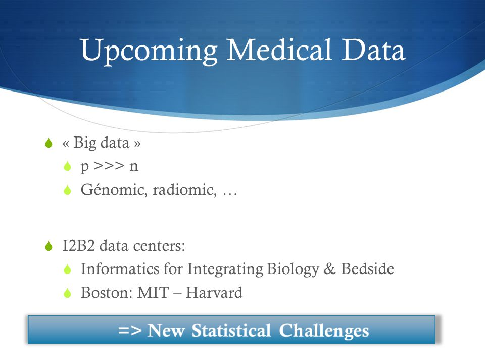 Upcoming Medical Data  « Big data »  p >>> n  Génomic, radiomic, …  I2B2 data centers:  Informatics for Integrating Biology & Bedside  Boston: MIT – Harvard